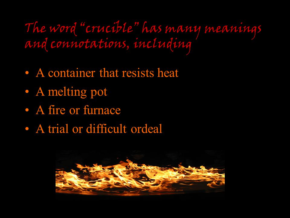"The word ""crucible"" has many meanings and connotations, including A container that resists heat A melting pot A fire or furnace A trial or difficult o"
