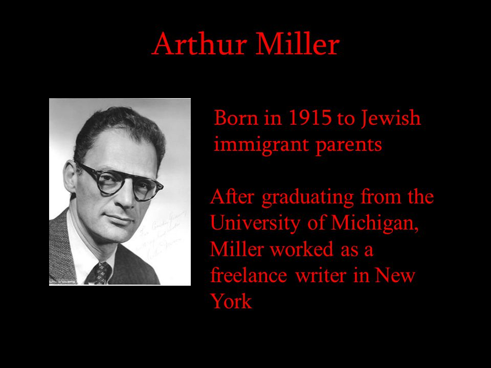 Arthur Miller Born in 1915 to Jewish immigrant parents After graduating from the University of Michigan, Miller worked as a freelance writer in New Yo