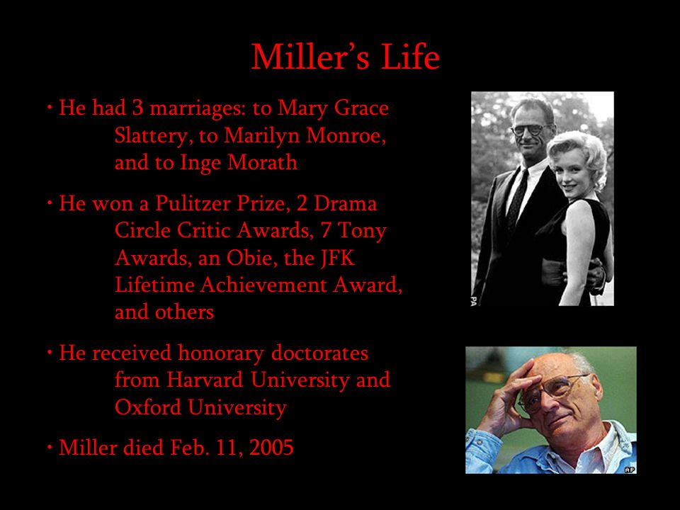 Miller's Life He had 3 marriages: to Mary Grace Slattery, to Marilyn Monroe, and to Inge Morath He won a Pulitzer Prize, 2 Drama Circle Critic Awards,