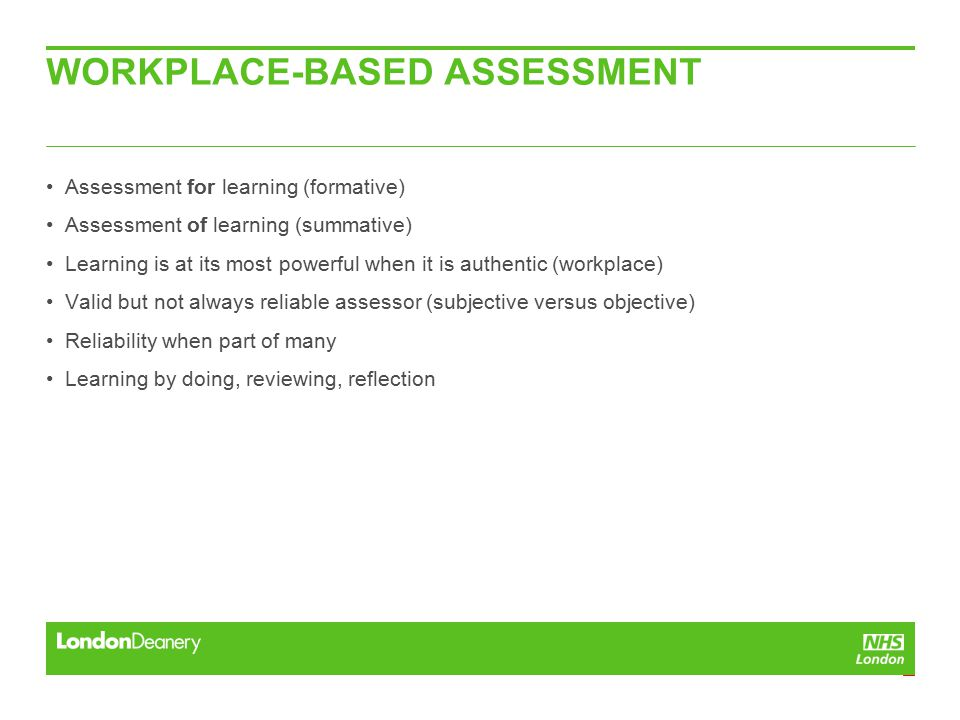 WORKPLACE-BASED ASSESSMENT Assessment for learning (formative) Assessment of learning (summative) Learning is at its most powerful when it is authentic (workplace) Valid but not always reliable assessor (subjective versus objective) Reliability when part of many Learning by doing, reviewing, reflection