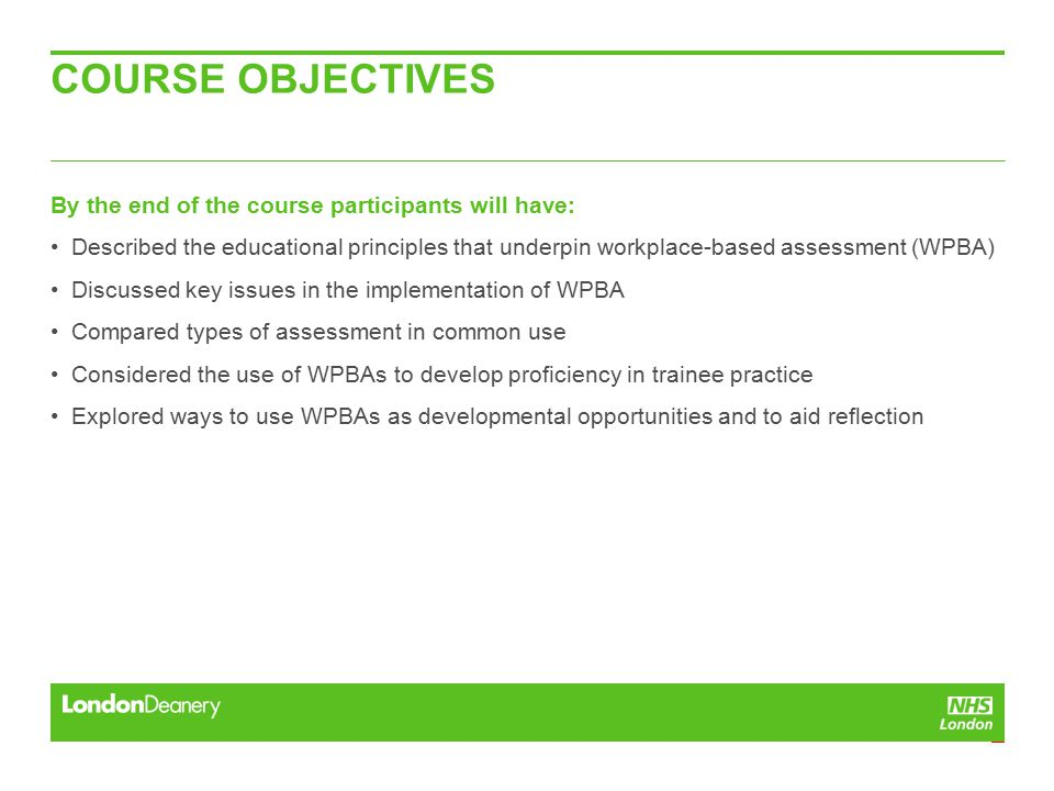 COURSE OBJECTIVES By the end of the course participants will have: Described the educational principles that underpin workplace-based assessment (WPBA) Discussed key issues in the implementation of WPBA Compared types of assessment in common use Considered the use of WPBAs to develop proficiency in trainee practice Explored ways to use WPBAs as developmental opportunities and to aid reflection