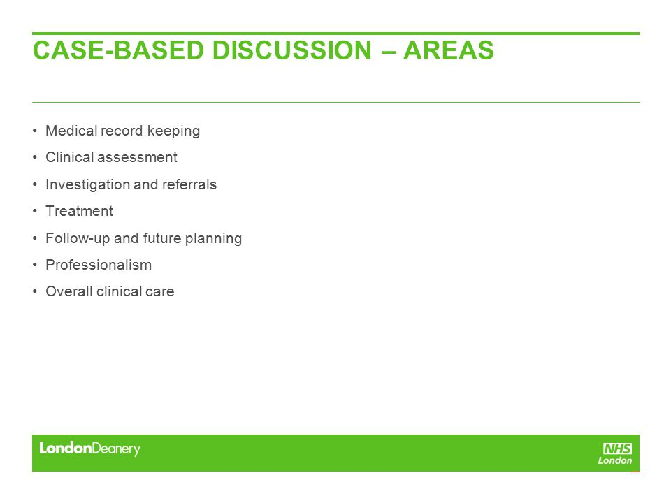 CASE-BASED DISCUSSION – AREAS Medical record keeping Clinical assessment Investigation and referrals Treatment Follow-up and future planning Professionalism Overall clinical care