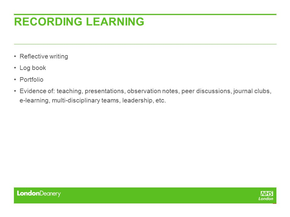 RECORDING LEARNING Reflective writing Log book Portfolio Evidence of: teaching, presentations, observation notes, peer discussions, journal clubs, e-learning, multi-disciplinary teams, leadership, etc.