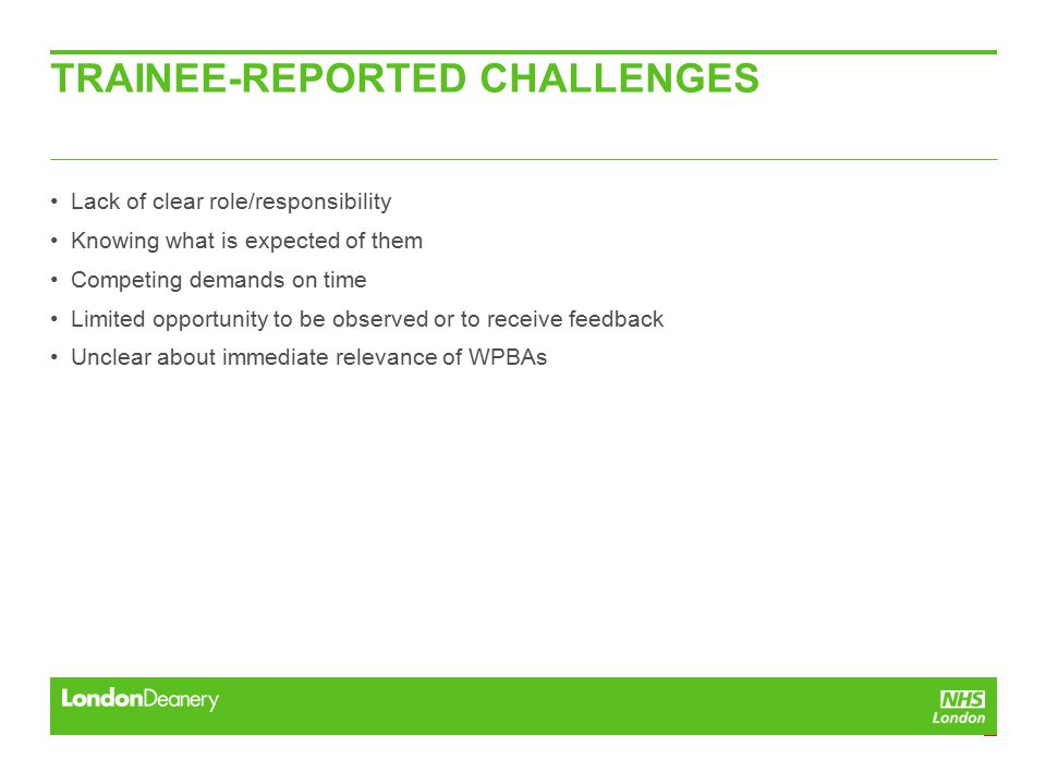 TRAINEE-REPORTED CHALLENGES Lack of clear role/responsibility Knowing what is expected of them Competing demands on time Limited opportunity to be observed or to receive feedback Unclear about immediate relevance of WPBAs