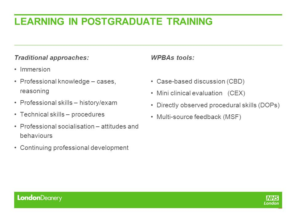 LEARNING IN POSTGRADUATE TRAINING Traditional approaches: Immersion Professional knowledge – cases, reasoning Professional skills – history/exam Technical skills – procedures Professional socialisation – attitudes and behaviours Continuing professional development WPBAs tools: Case-based discussion (CBD) Mini clinical evaluation (CEX) Directly observed procedural skills (DOPs) Multi-source feedback (MSF)