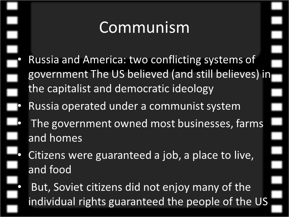 Communism Russia and America: two conflicting systems of government The US believed (and still believes) in the capitalist and democratic ideology Russia operated under a communist system The government owned most businesses, farms and homes Citizens were guaranteed a job, a place to live, and food But, Soviet citizens did not enjoy many of the individual rights guaranteed the people of the US