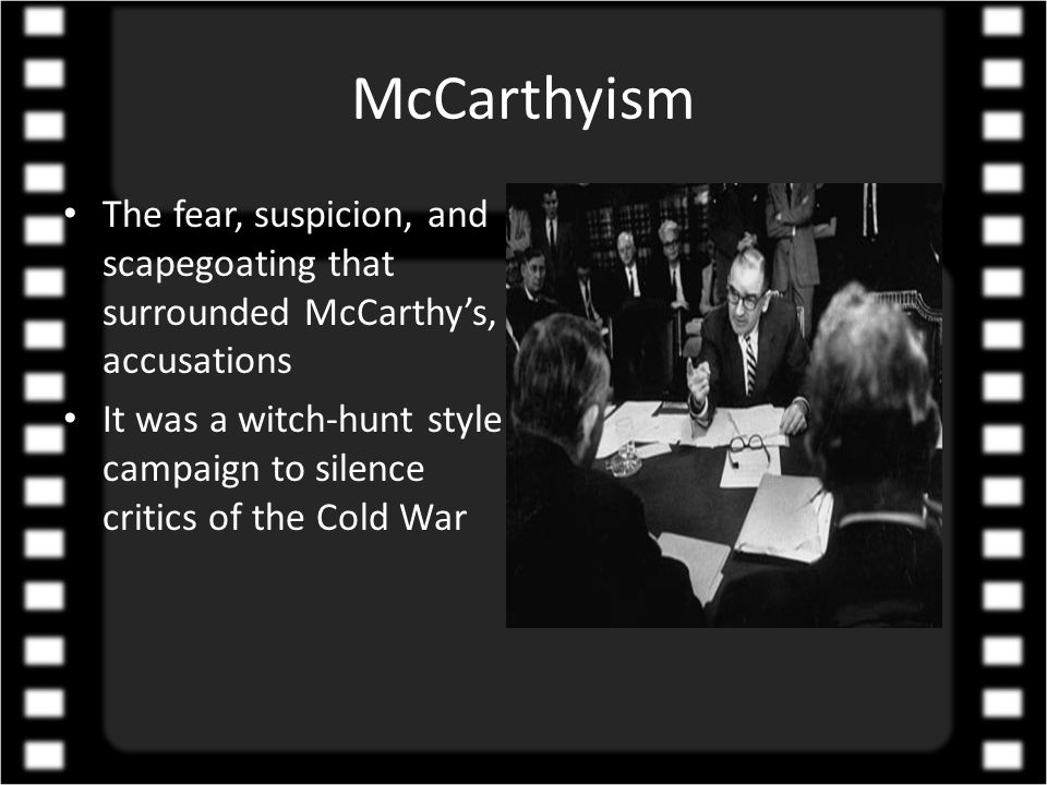 McCarthyism The fear, suspicion, and scapegoating that surrounded McCarthy's, accusations It was a witch-hunt style campaign to silence critics of the Cold War