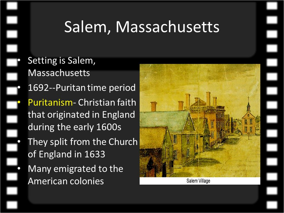 Salem, Massachusetts Setting is Salem, Massachusetts 1692--Puritan time period Puritanism- Christian faith that originated in England during the early 1600s They split from the Church of England in 1633 Many emigrated to the American colonies
