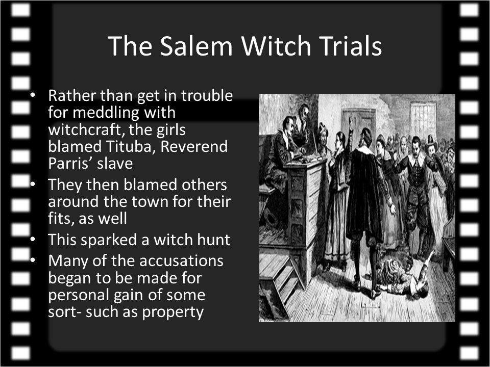 The Salem Witch Trials Rather than get in trouble for meddling with witchcraft, the girls blamed Tituba, Reverend Parris' slave They then blamed others around the town for their fits, as well This sparked a witch hunt Many of the accusations began to be made for personal gain of some sort- such as property