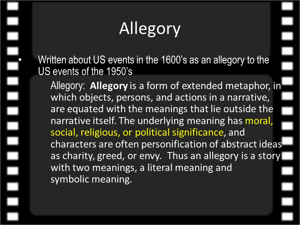 Allegory Written about US events in the 1600's as an allegory to the US events of the 1950's Allegory: Allegory is a form of extended metaphor, in which objects, persons, and actions in a narrative, are equated with the meanings that lie outside the narrative itself.
