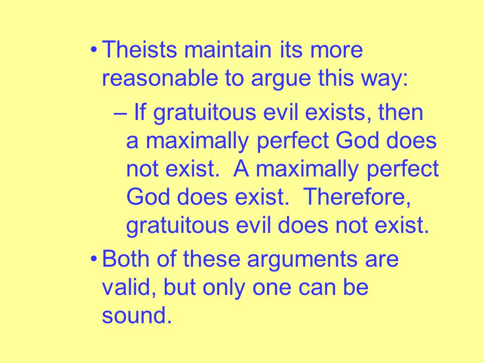 Both theists and atheists agree that this material implication is true: – If gratuitous evil exists, then a maximally perfect God does not exist.