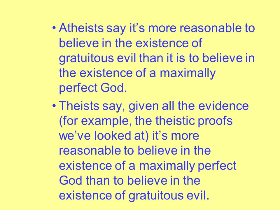 Theists maintain its more reasonable to argue this way: – If gratuitous evil exists, then a maximally perfect God does not exist.