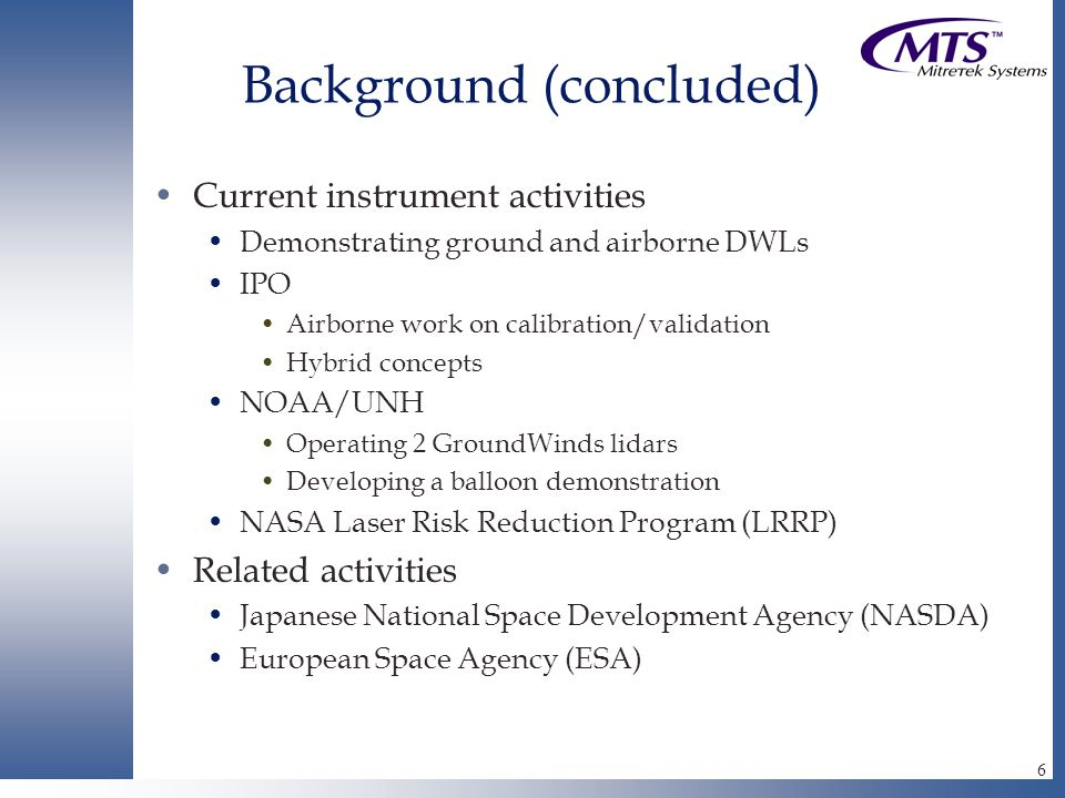 6 Background (concluded) Current instrument activities Demonstrating ground and airborne DWLs IPO Airborne work on calibration/validation Hybrid concepts NOAA/UNH Operating 2 GroundWinds lidars Developing a balloon demonstration NASA Laser Risk Reduction Program (LRRP) Related activities Japanese National Space Development Agency (NASDA) European Space Agency (ESA)