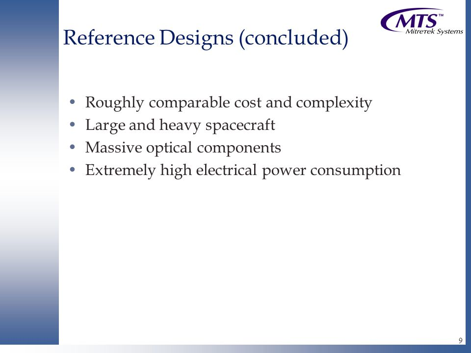 9 Reference Designs (concluded) Roughly comparable cost and complexity Large and heavy spacecraft Massive optical components Extremely high electrical power consumption