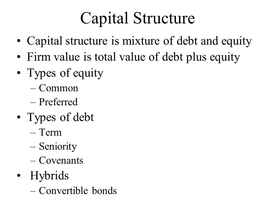 Capital Structure Capital structure is mixture of debt and equity Firm value is total value of debt plus equity Types of equity –Common –Preferred Types of debt –Term –Seniority –Covenants Hybrids –Convertible bonds