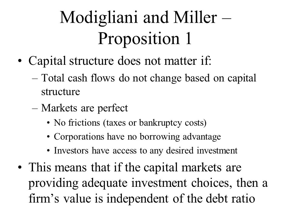 Modigliani and Miller – Proposition 1 Capital structure does not matter if: –Total cash flows do not change based on capital structure –Markets are perfect No frictions (taxes or bankruptcy costs) Corporations have no borrowing advantage Investors have access to any desired investment This means that if the capital markets are providing adequate investment choices, then a firm's value is independent of the debt ratio