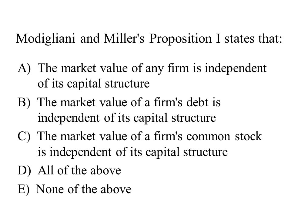 Modigliani and Miller s Proposition I states that: A) The market value of any firm is independent of its capital structure B) The market value of a firm s debt is independent of its capital structure C) The market value of a firm s common stock is independent of its capital structure D)All of the above E) None of the above