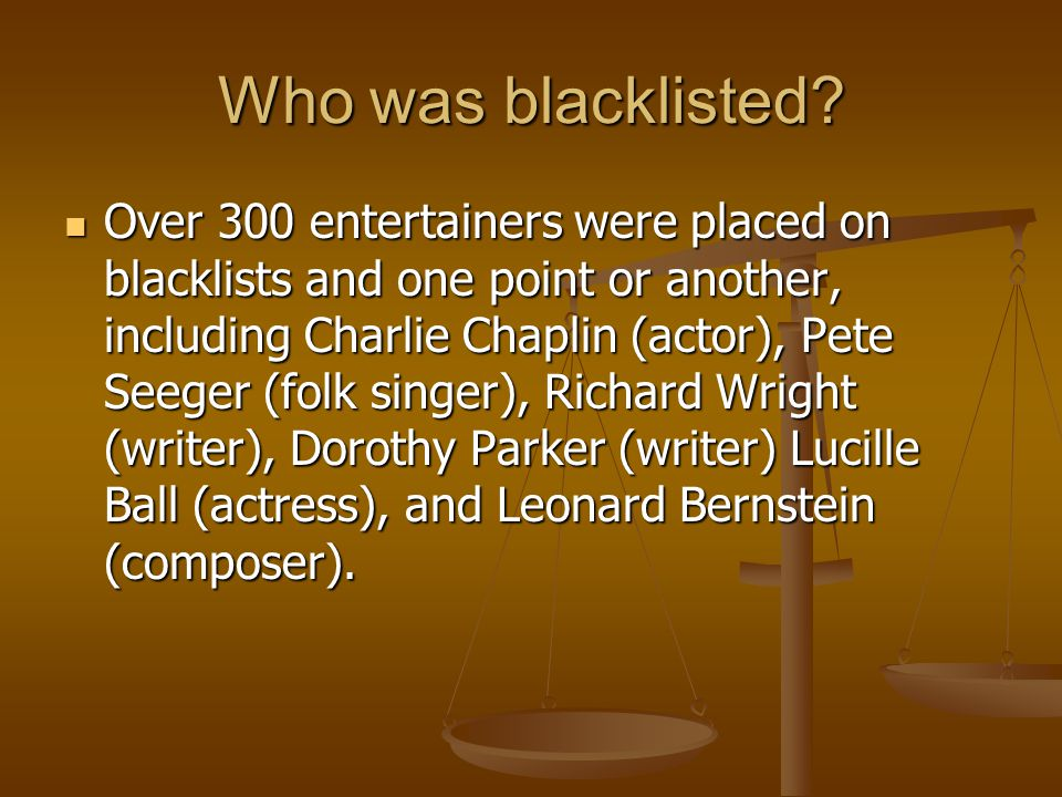 Who was blacklisted? Over 300 entertainers were placed on blacklists and one point or another, including Charlie Chaplin (actor), Pete Seeger (folk si