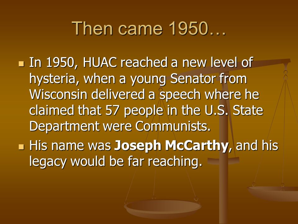 Then came 1950… In 1950, HUAC reached a new level of hysteria, when a young Senator from Wisconsin delivered a speech where he claimed that 57 people