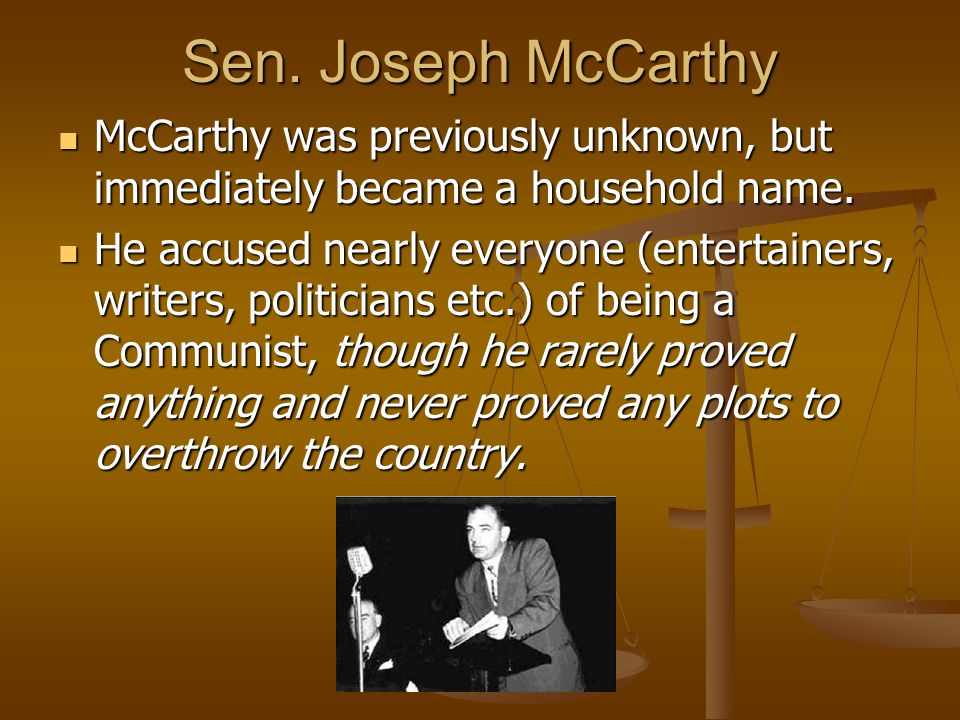 Sen. Joseph McCarthy McCarthy was previously unknown, but immediately became a household name.