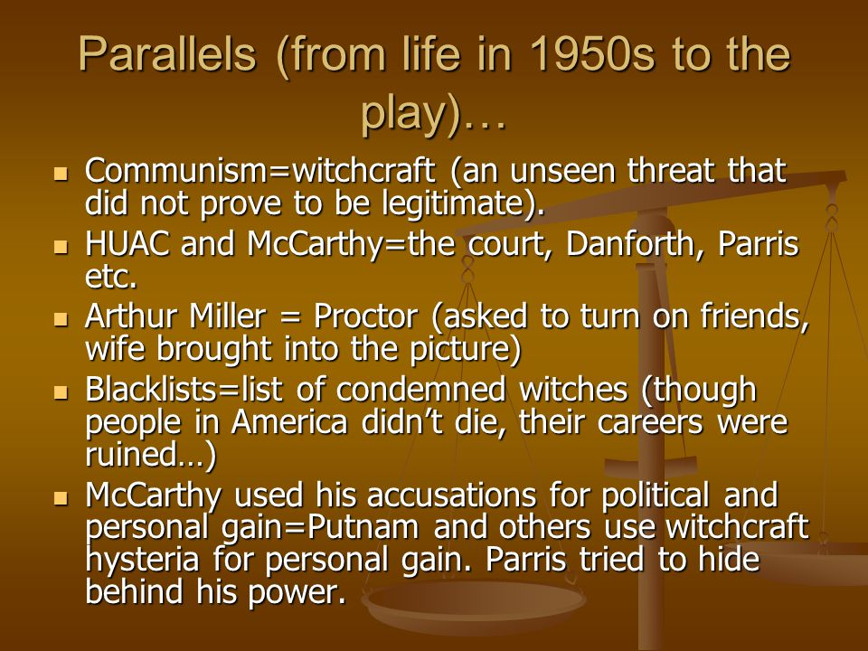 Parallels (from life in 1950s to the play)… Communism=witchcraft (an unseen threat that did not prove to be legitimate). Communism=witchcraft (an unse