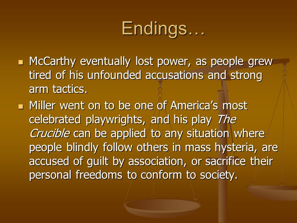 Endings… McCarthy eventually lost power, as people grew tired of his unfounded accusations and strong arm tactics.
