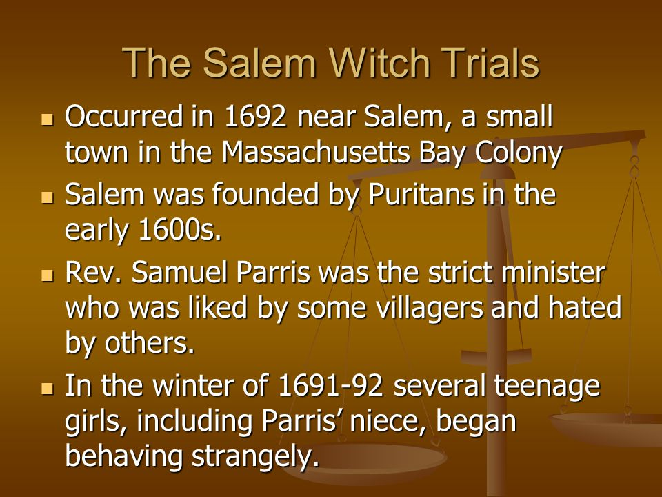 The Salem Witch Trials Occurred in 1692 near Salem, a small town in the Massachusetts Bay Colony Occurred in 1692 near Salem, a small town in the Massachusetts Bay Colony Salem was founded by Puritans in the early 1600s.