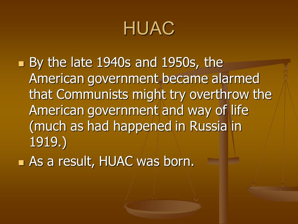 HUAC By the late 1940s and 1950s, the American government became alarmed that Communists might try overthrow the American government and way of life (much as had happened in Russia in 1919.) By the late 1940s and 1950s, the American government became alarmed that Communists might try overthrow the American government and way of life (much as had happened in Russia in 1919.) As a result, HUAC was born.