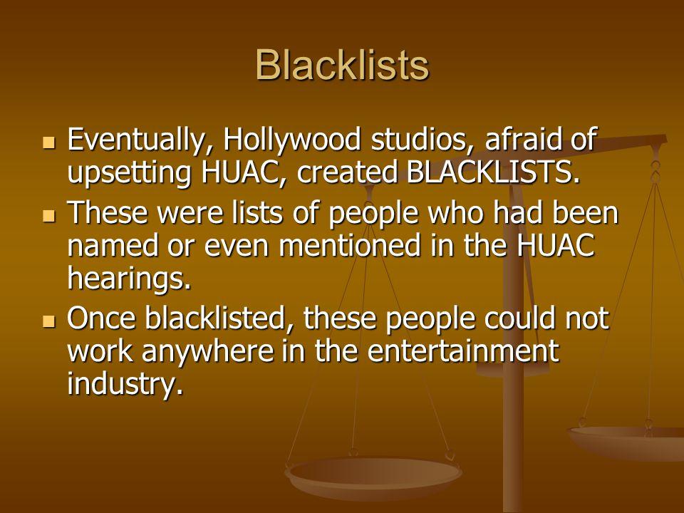 Blacklists Eventually, Hollywood studios, afraid of upsetting HUAC, created BLACKLISTS. Eventually, Hollywood studios, afraid of upsetting HUAC, creat