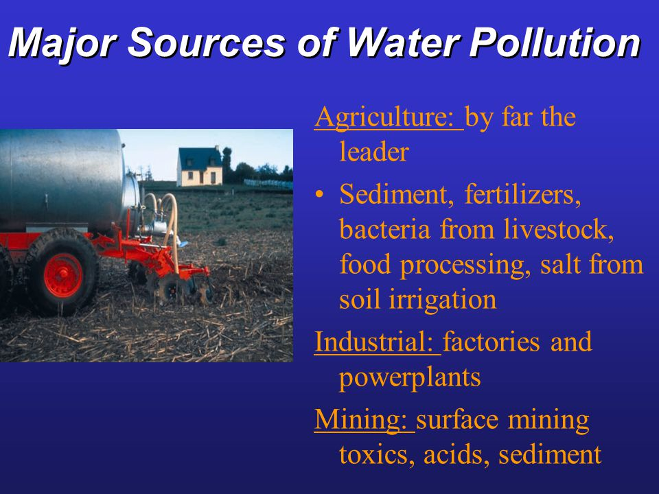 Major Sources of Water Pollution Agriculture: by far the leader Sediment, fertilizers, bacteria from livestock, food processing, salt from soil irriga