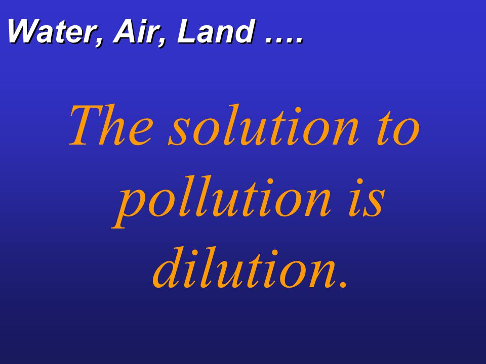 Water, Air, Land …. The solution to pollution is dilution.