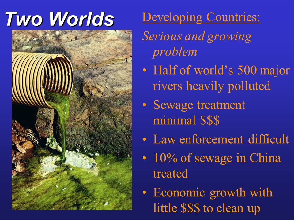 Two Worlds Developing Countries: Serious and growing problem Half of world's 500 major rivers heavily polluted Sewage treatment minimal $$$ Law enforc