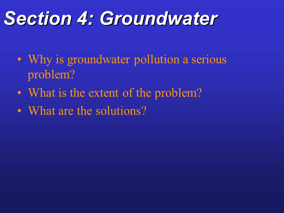 Section 4: Groundwater Why is groundwater pollution a serious problem? What is the extent of the problem? What are the solutions?