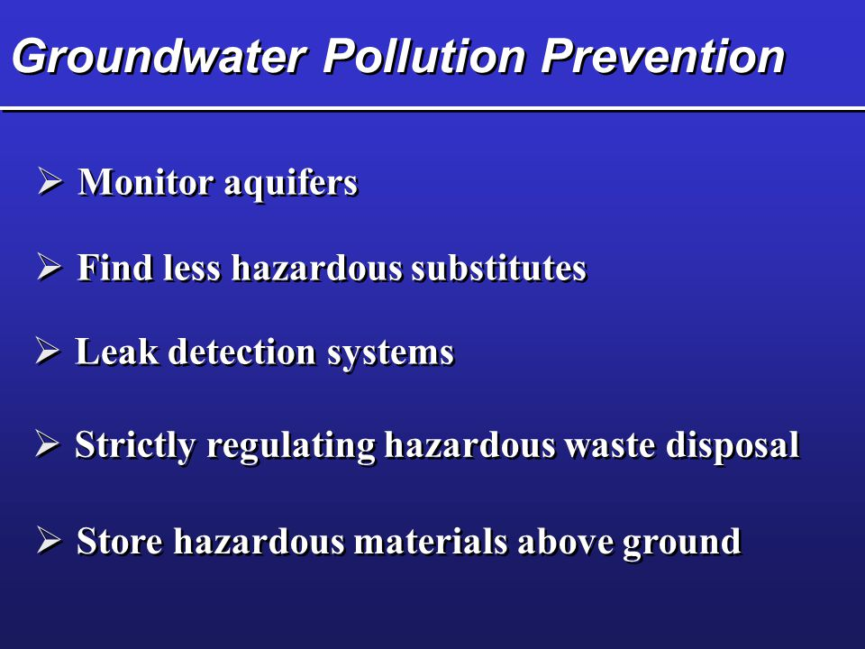 Groundwater Pollution Prevention  Monitor aquifers  Leak detection systems  Strictly regulating hazardous waste disposal  Store hazardous material