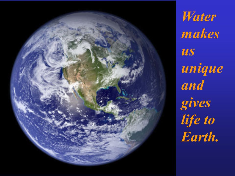 Water makes us unique and gives life to Earth.