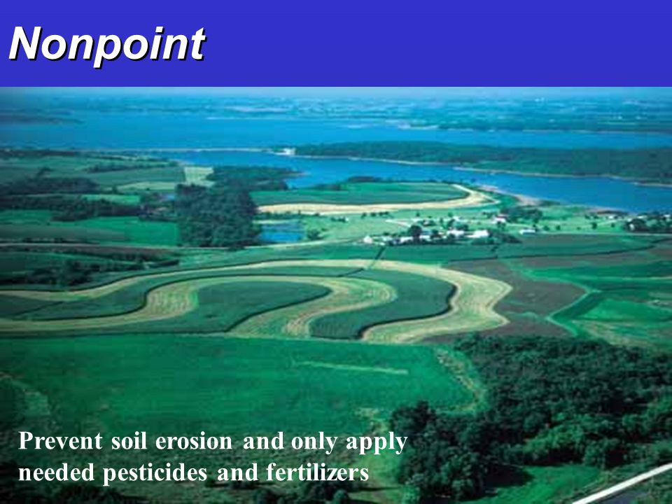Nonpoint Prevent soil erosion and only apply needed pesticides and fertilizers
