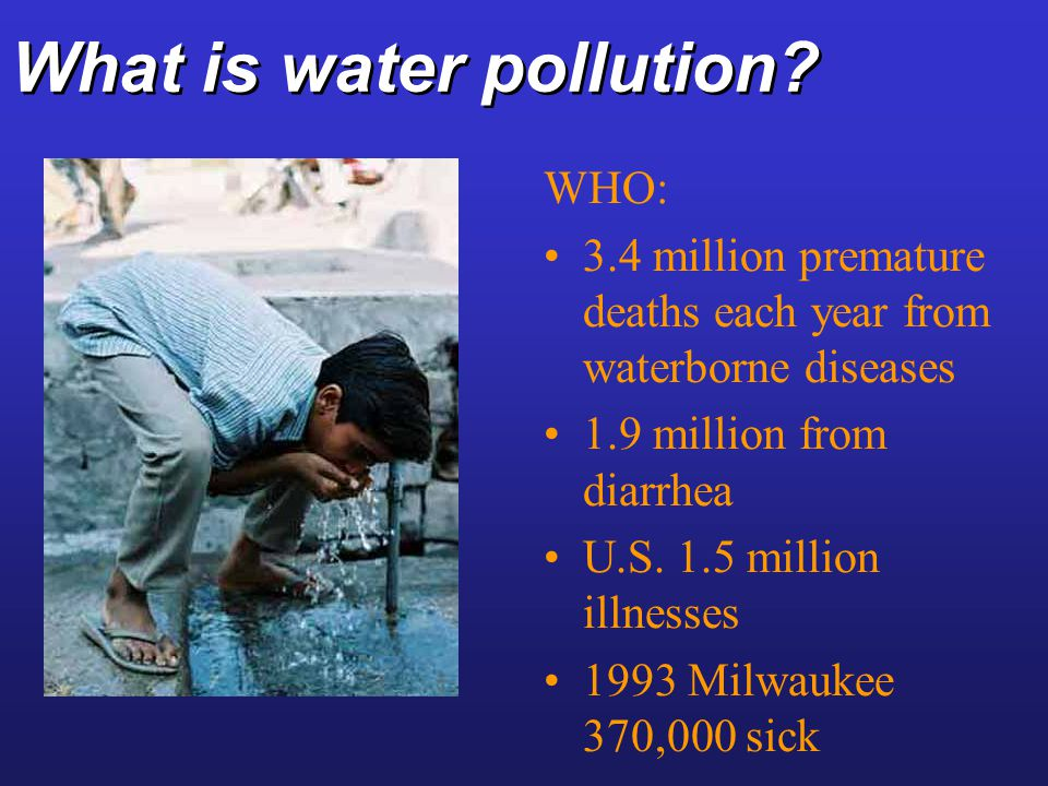 What is water pollution? WHO: 3.4 million premature deaths each year from waterborne diseases 1.9 million from diarrhea U.S. 1.5 million illnesses 199