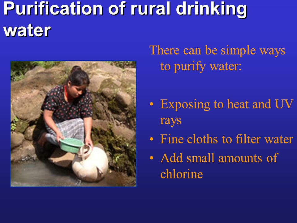 Purification of rural drinking water There can be simple ways to purify water: Exposing to heat and UV rays Fine cloths to filter water Add small amou