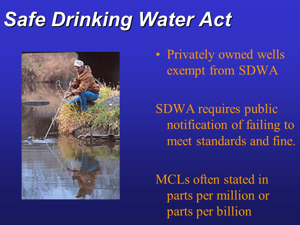Safe Drinking Water Act Privately owned wells exempt from SDWA SDWA requires public notification of failing to meet standards and fine. MCLs often sta