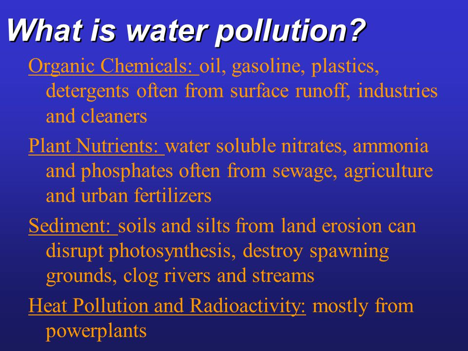 What is water pollution? Organic Chemicals: oil, gasoline, plastics, detergents often from surface runoff, industries and cleaners Plant Nutrients: wa