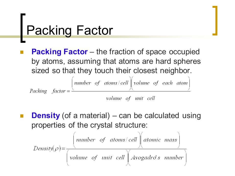 Packing Factor Packing Factor – the fraction of space occupied by atoms, assuming that atoms are hard spheres sized so that they touch their closest neighbor.