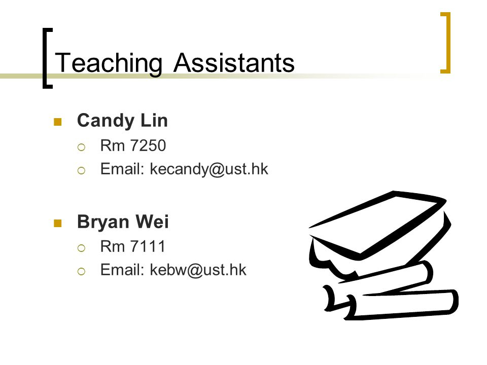 Teaching Assistants Candy Lin  Rm 7250  Email: kecandy@ust.hk Bryan Wei  Rm 7111  Email: kebw@ust.hk