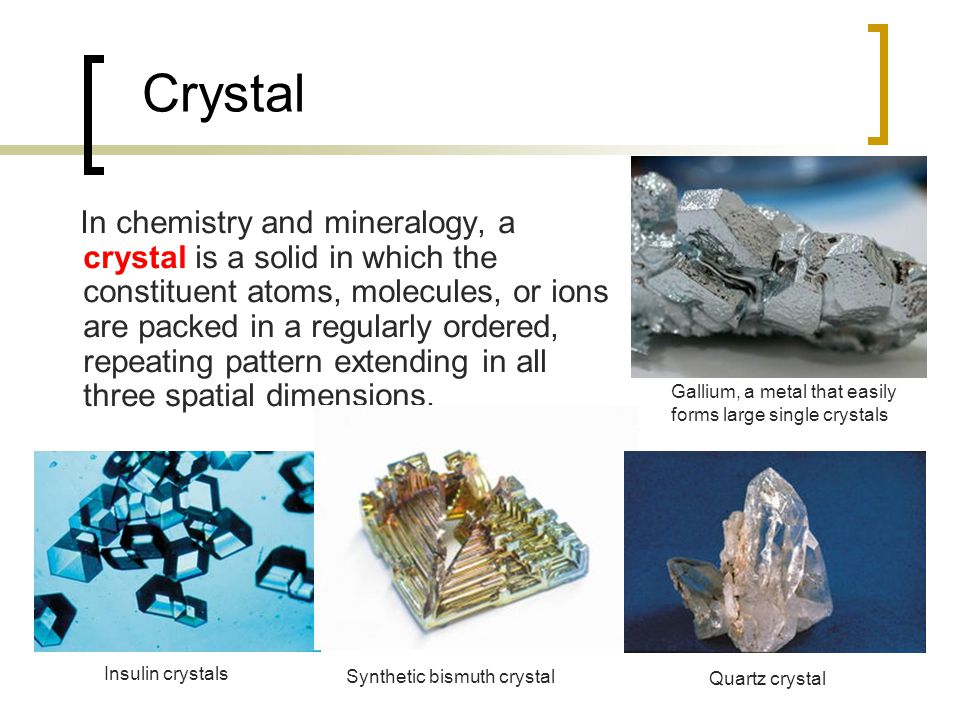 Crystal In chemistry and mineralogy, a crystal is a solid in which the constituent atoms, molecules, or ions are packed in a regularly ordered, repeating pattern extending in all three spatial dimensions.
