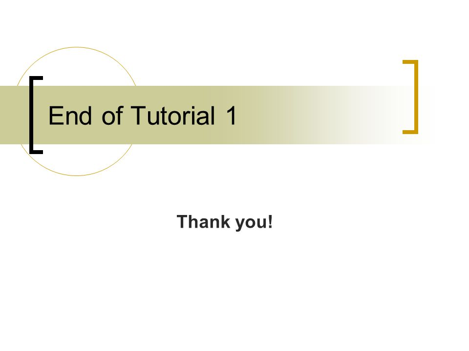 End of Tutorial 1 Thank you!