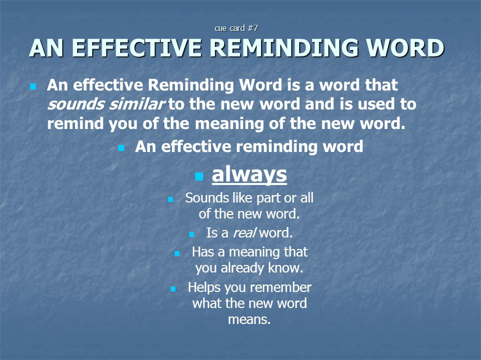 cue card #7 AN EFFECTIVE REMINDING WORD An effective Reminding Word is a word that sounds similar to the new word and is used to remind you of the mea
