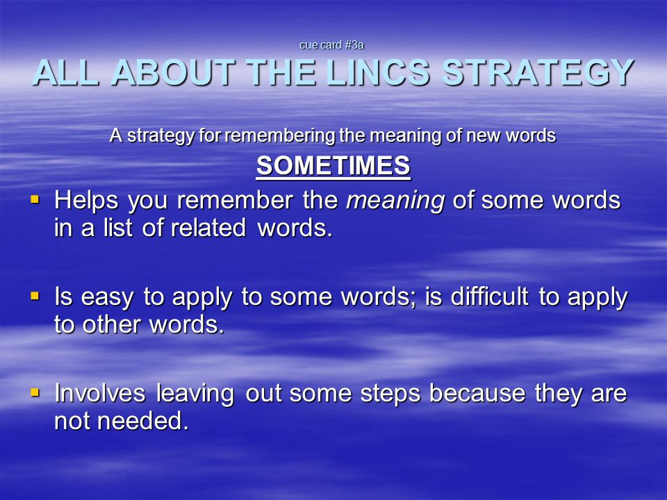 cue card #3a ALL ABOUT THE LINCS STRATEGY A strategy for remembering the meaning of new words SOMETIMES  Helps you remember the meaning of some words