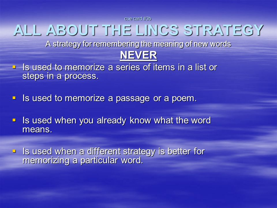 cue card #3b ALL ABOUT THE LINCS STRATEGY A strategy for remembering the meaning of new words NEVER  Is used to memorize a series of items in a list