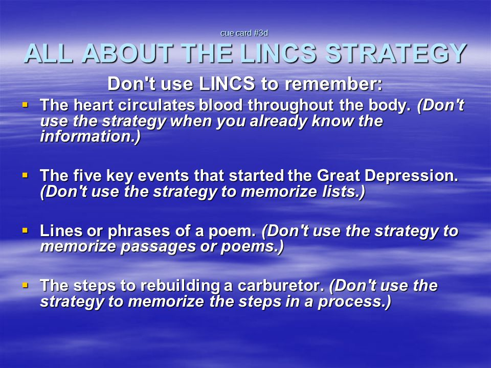 cue card #4 AN OVERVIEW OF THE LINCS Step 1: List the parts Step 2: Identify a Reminding Word Step 3: Note a LINCing Story Step 4: Create a LINCing Picture Step 5: Self -test