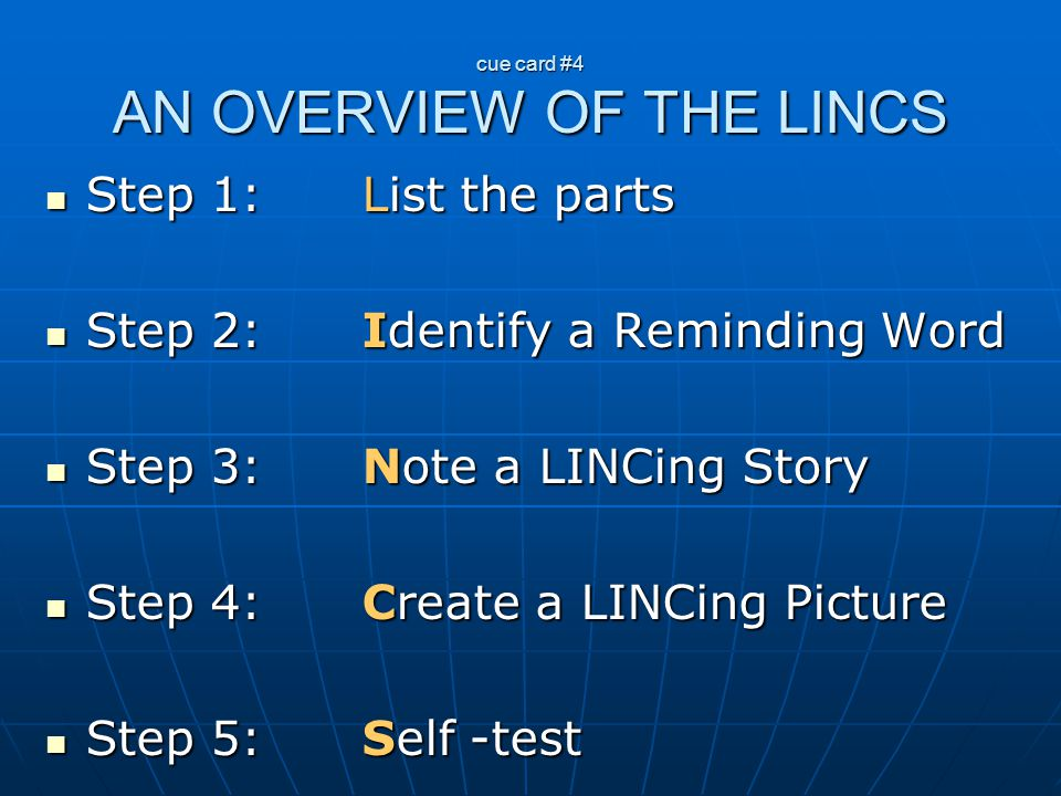 cue card #4 AN OVERVIEW OF THE LINCS Step 1: List the parts Step 2: Identify a Reminding Word Step 3: Note a LINCing Story Step 4: Create a LINCing Pi