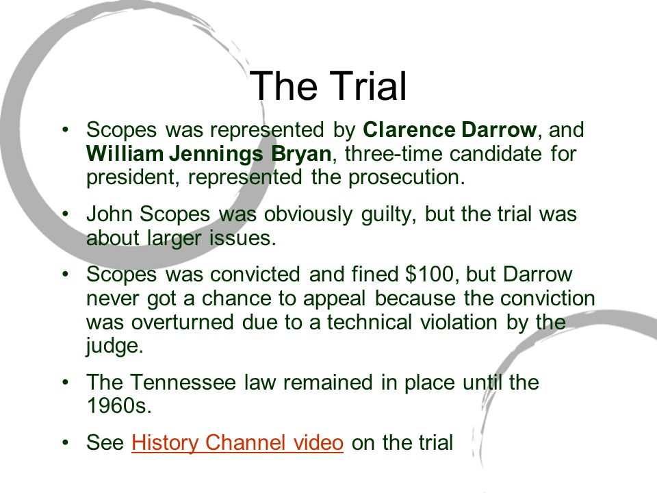 The Trial Scopes was represented by Clarence Darrow, and William Jennings Bryan, three-time candidate for president, represented the prosecution.